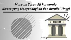 Read more about the article Museum Tosan Aji Purworejo,Wisata yang Menyenangkan dan Bernilai Tinggi