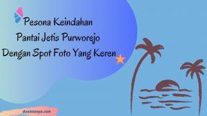 Read more about the article Pesona Keindahan Pantai Jetis Purworejo Dengan Spot Foto Yang Keren